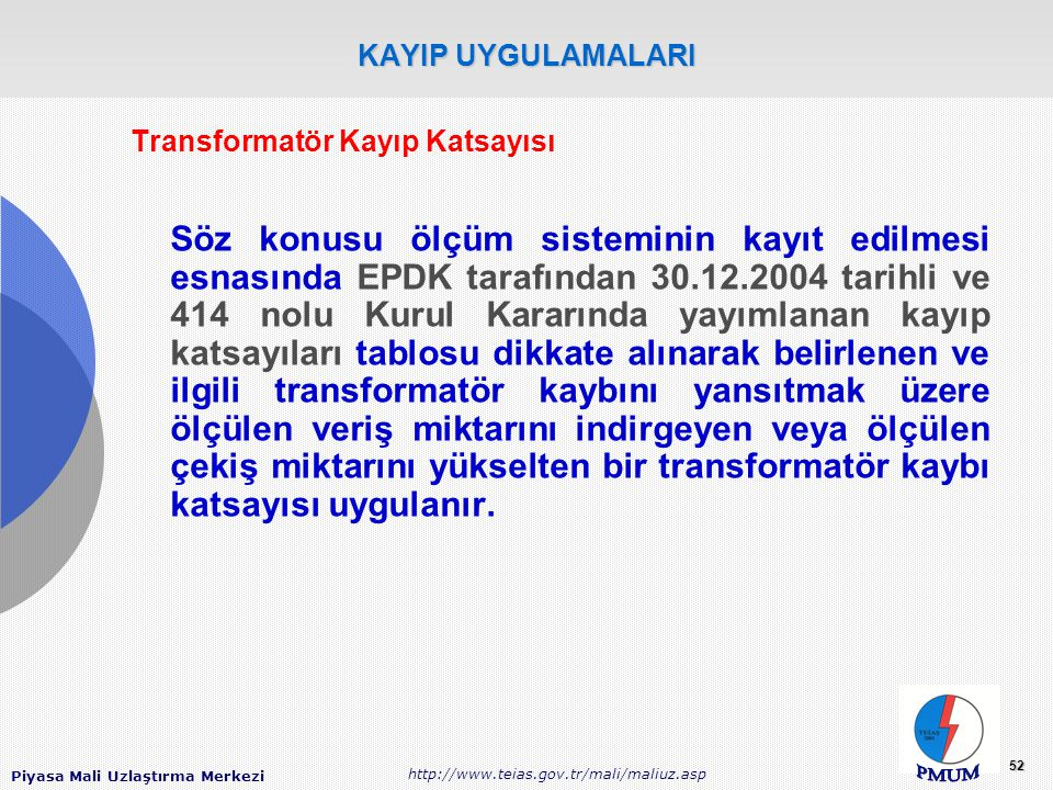Piyasa Mali Uzlaştırma Merkezi http://www.teias.gov.tr/mali/maliuz.asp 52 KAYIP UYGULAMALARI Transformatör Kayıp Katsayısı Söz konusu ölçüm sisteminin kayıt edilmesi esnasında EPDK tarafından 30.12.2004 tarihli ve 414 nolu Kurul Kararında yayımlanan kayıp katsayıları tablosu dikkate alınarak belirlenen ve ilgili transformatör kaybını yansıtmak üzere ölçülen veriş miktarını indirgeyen veya ölçülen çekiş miktarını yükselten bir transformatör kaybı katsayısı uygulanır.