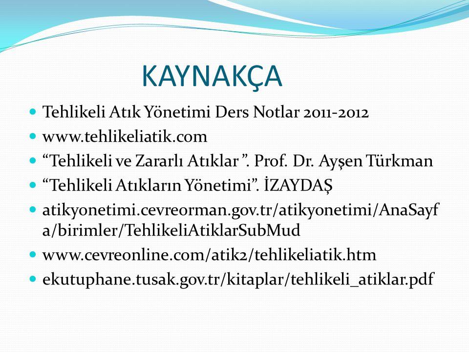 """KAYNAKÇA Tehlikeli Atık Yönetimi Ders Notlar 2011-2012 www.tehlikeliatik.com """"Tehlikeli ve Zararlı Atıklar """". Prof. Dr. Ayşen Türkman """"Tehlikeli Atıkl"""