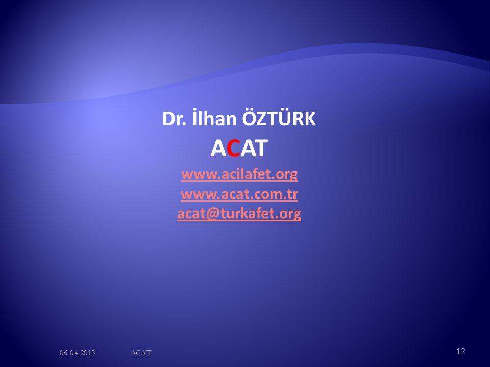 06.04.2015ACAT 12 Dr. İlhan ÖZTÜRK ACAT www.acilafet.org www.acat.com.tr acat@turkafet.org
