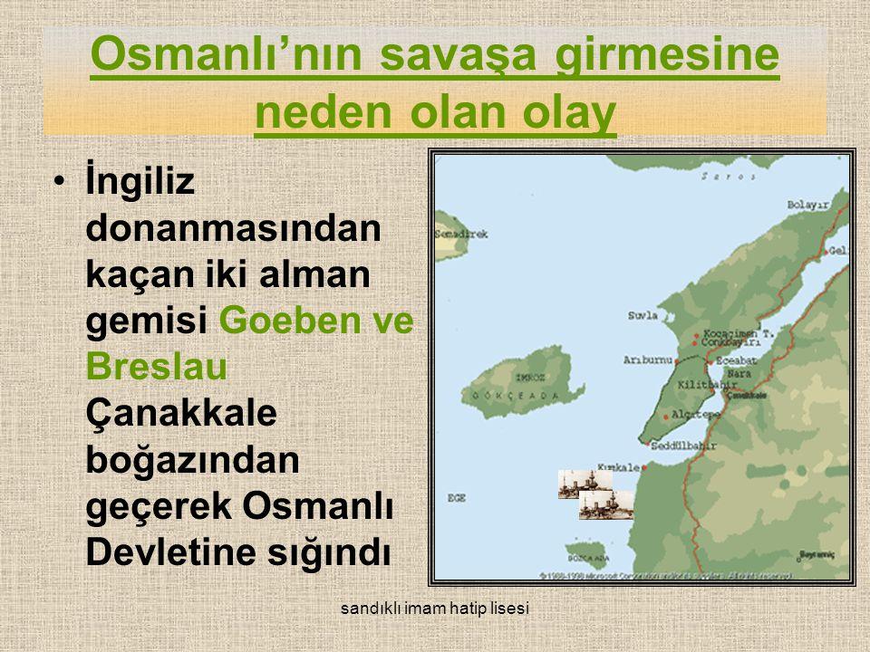 Osmanlı'nın savaşa girmesine neden olan olay İngiliz donanmasından kaçan iki alman gemisi Goeben ve Breslau Çanakkale boğazından geçerek Osmanlı Devletine sığındı sandıklı imam hatip lisesi