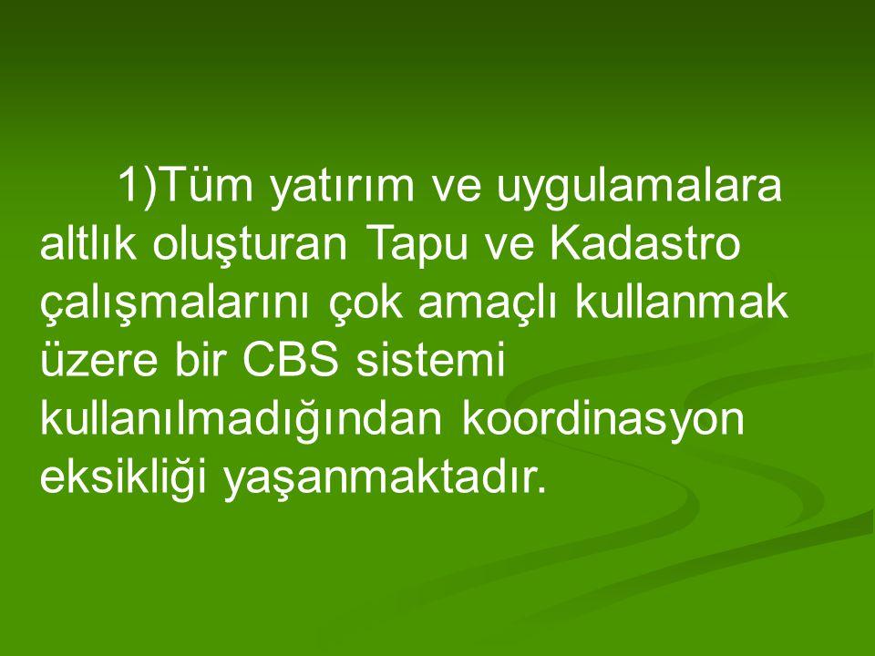 1)Tüm yatırım ve uygulamalara altlık oluşturan Tapu ve Kadastro çalışmalarını çok amaçlı kullanmak üzere bir CBS sistemi kullanılmadığından koordinasyon eksikliği yaşanmaktadır.