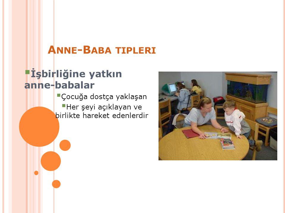 A NNE -B ABA TIPLERI  İşbirliğine yatkın anne-babalar  Çocuğa dostça yaklaşan  Her şeyi açıklayan ve birlikte hareket edenlerdir