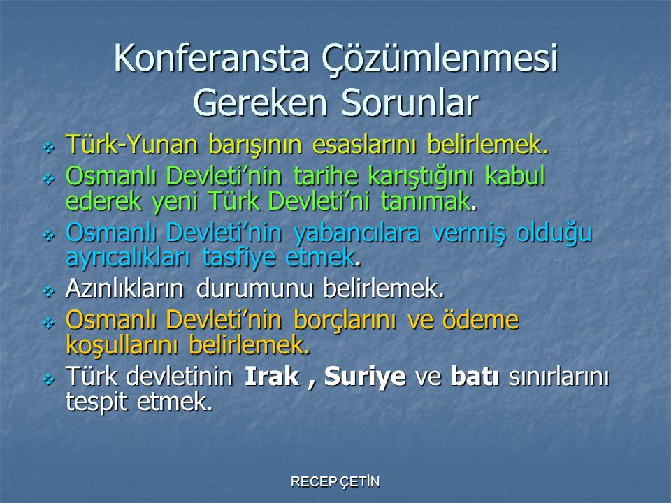 Konferansta Çözümlenmesi Gereken Sorunlar  Türk-Yunan barışının esaslarını belirlemek.  Osmanlı Devleti'nin tarihe karıştığını kabul ederek yeni Tür
