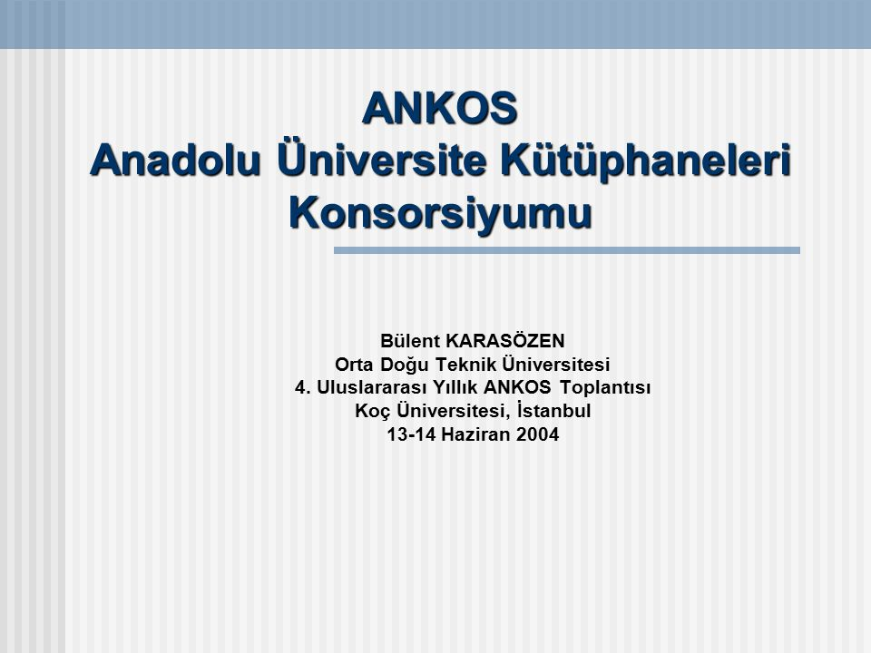 ANKOS Anadolu Üniversite Kütüphaneleri Konsorsiyumu Bülent KARASÖZEN Orta Doğu Teknik Üniversitesi 4.