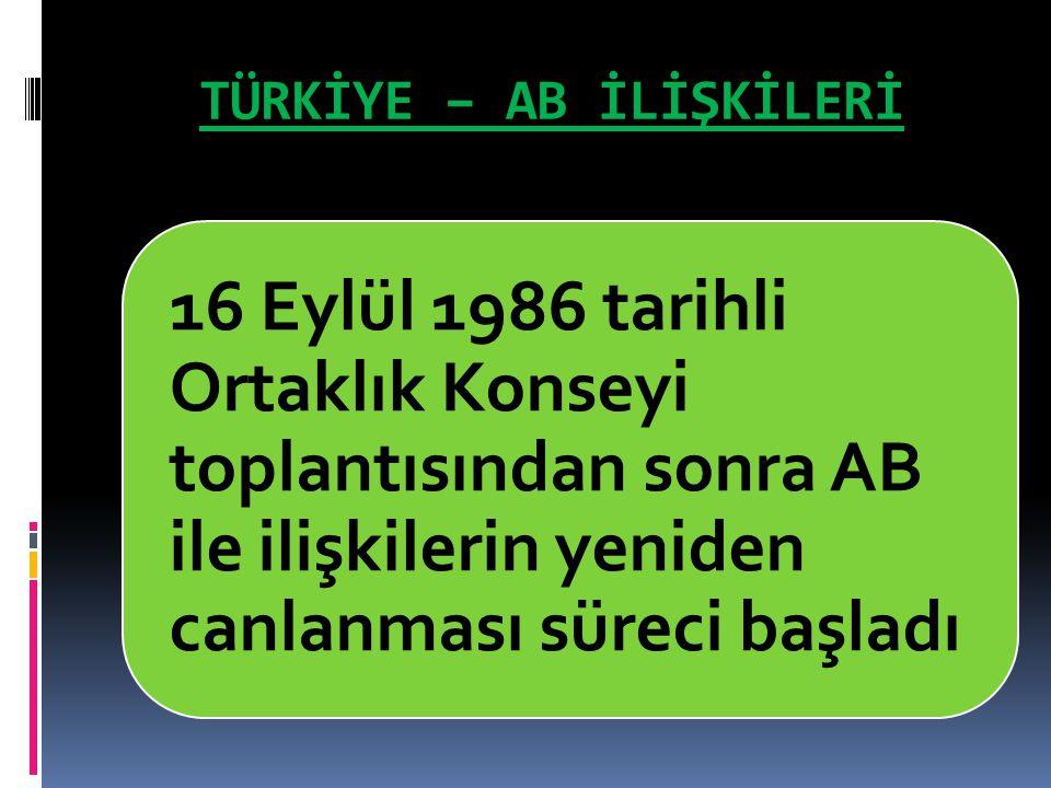 TÜRKİYE – AB İLİŞKİLERİ 16 Eylül 1986 tarihli Ortaklık Konseyi toplantısından sonra AB ile ilişkilerin yeniden canlanması süreci başladı