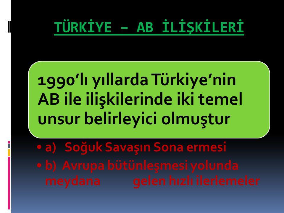 TÜRKİYE – AB İLİŞKİLERİ 1990'lı yıllarda Türkiye'nin AB ile ilişkilerinde iki temel unsur belirleyici olmuştur a) Soğuk Savaşın Sona ermesi b) Avrupa