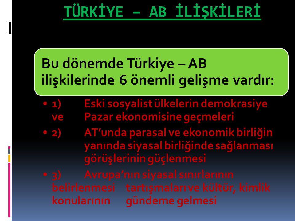 TÜRKİYE – AB İLİŞKİLERİ Bu dönemde Türkiye – AB ilişkilerinde 6 önemli gelişme vardır: 1) Eski sosyalist ülkelerin demokrasiye ve Pazar ekonomisine ge