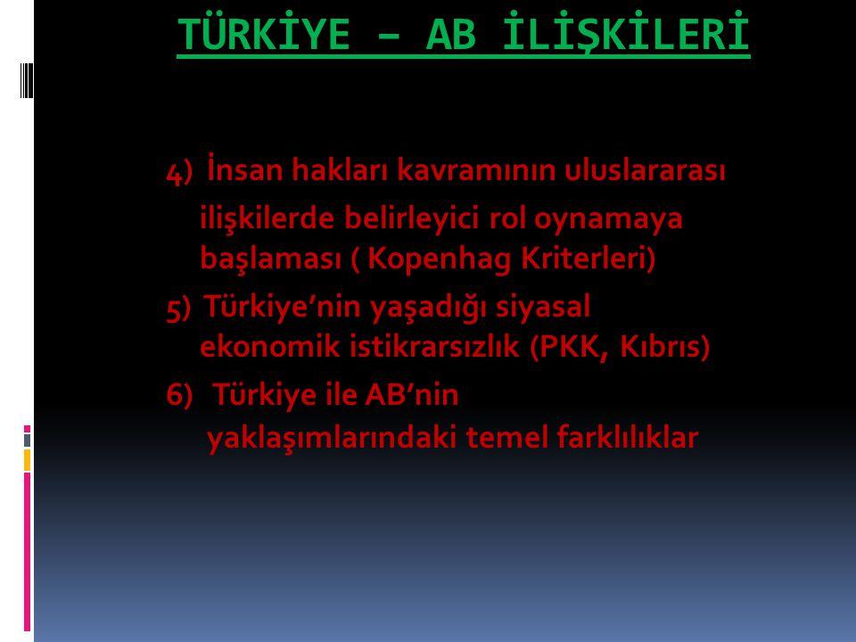 TÜRKİYE – AB İLİŞKİLERİ 4) İnsan hakları kavramının uluslararası ilişkilerde belirleyici rol oynamaya başlaması ( Kopenhag Kriterleri) 5) Türkiye'nin