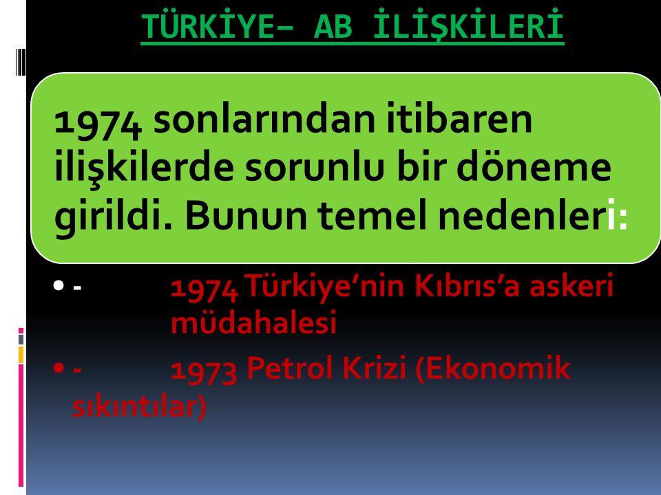 TÜRKİYE– AB İLİŞKİLERİ 1974 sonlarından itibaren ilişkilerde sorunlu bir döneme girildi. Bunun temel nedenleri: -1974 Türkiye'nin Kıbrıs'a askeri müda