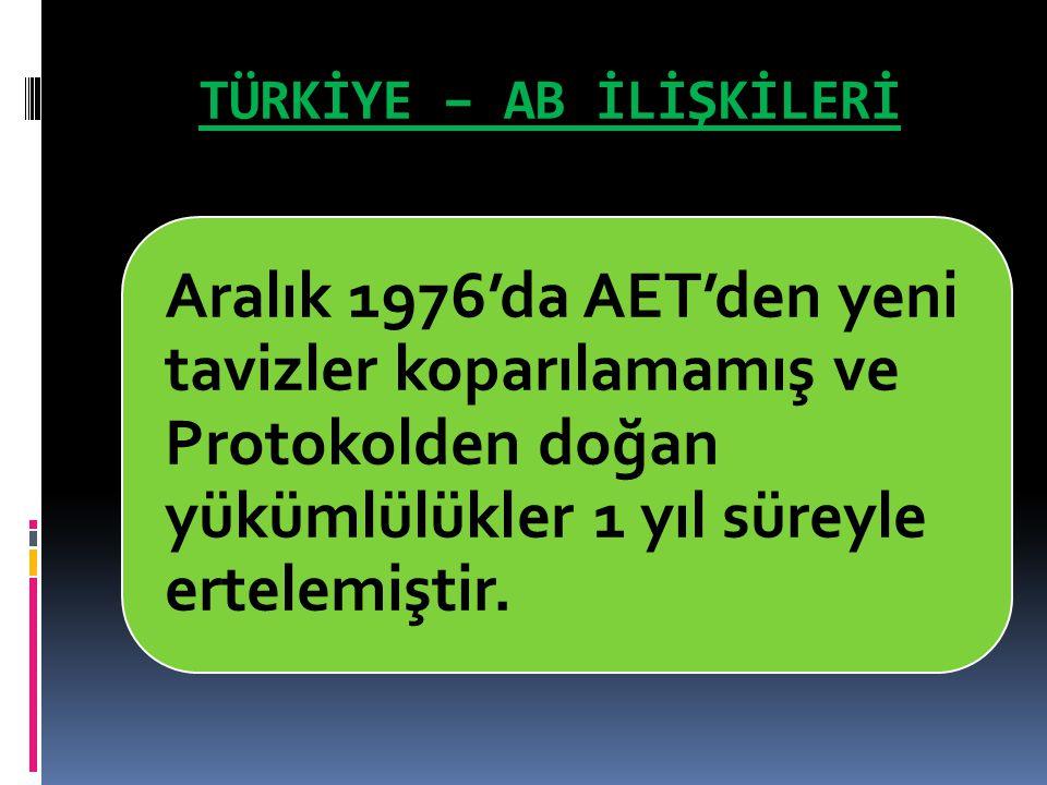 TÜRKİYE – AB İLİŞKİLERİ Aralık 1976'da AET'den yeni tavizler koparılamamış ve Protokolden doğan yükümlülükler 1 yıl süreyle ertelemiştir.