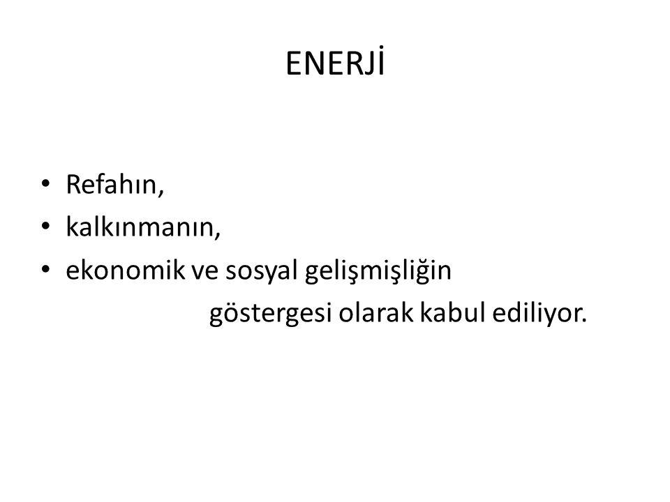 ENERJİ Refahın, kalkınmanın, ekonomik ve sosyal gelişmişliğin göstergesi olarak kabul ediliyor.