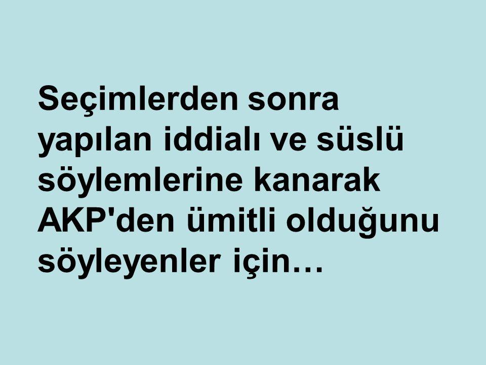 Seçimlerden sonra yapılan iddialı ve süslü söylemlerine kanarak AKP'den ümitli olduğunu söyleyenler için…