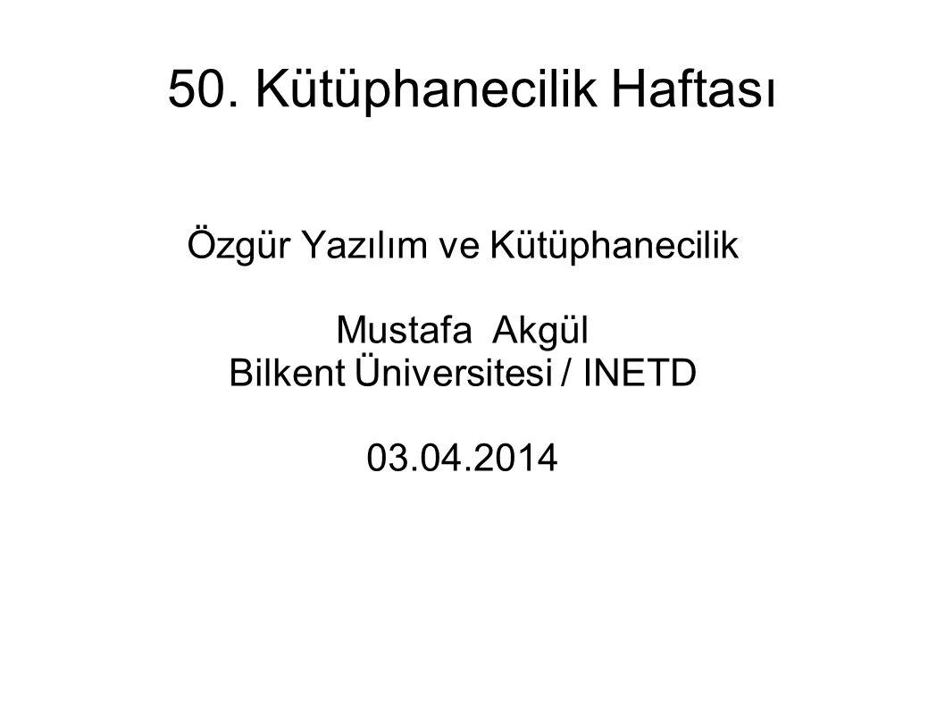 50. Kütüphanecilik Haftası Özgür Yazılım ve Kütüphanecilik Mustafa Akgül Bilkent Üniversitesi / INETD 03.04.2014