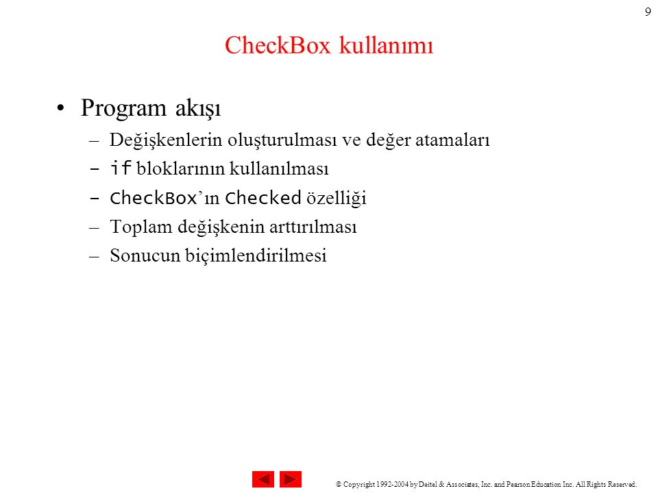 © Copyright 1992-2004 by Deitel & Associates, Inc. and Pearson Education Inc. All Rights Reserved. 9 CheckBox kullanımı Program akışı –Değişkenlerin o