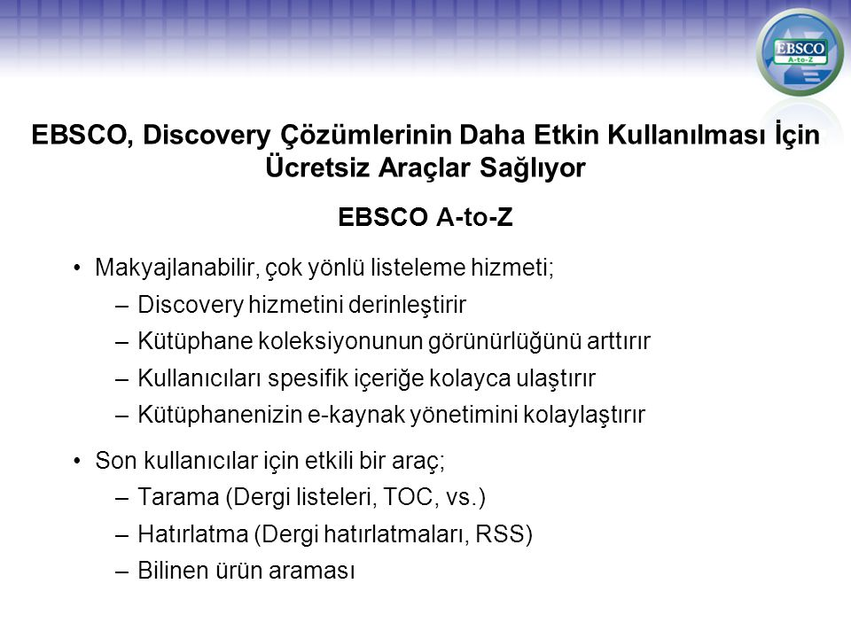 EBSCO, Discovery Çözümlerinin Daha Etkin Kullanılması İçin Ücretsiz Araçlar Sağlıyor Makyajlanabilir, çok yönlü listeleme hizmeti; –Discovery hizmetini derinleştirir –Kütüphane koleksiyonunun görünürlüğünü arttırır –Kullanıcıları spesifik içeriğe kolayca ulaştırır –Kütüphanenizin e-kaynak yönetimini kolaylaştırır Son kullanıcılar için etkili bir araç; –Tarama (Dergi listeleri, TOC, vs.) –Hatırlatma (Dergi hatırlatmaları, RSS) –Bilinen ürün araması EBSCO A-to-Z