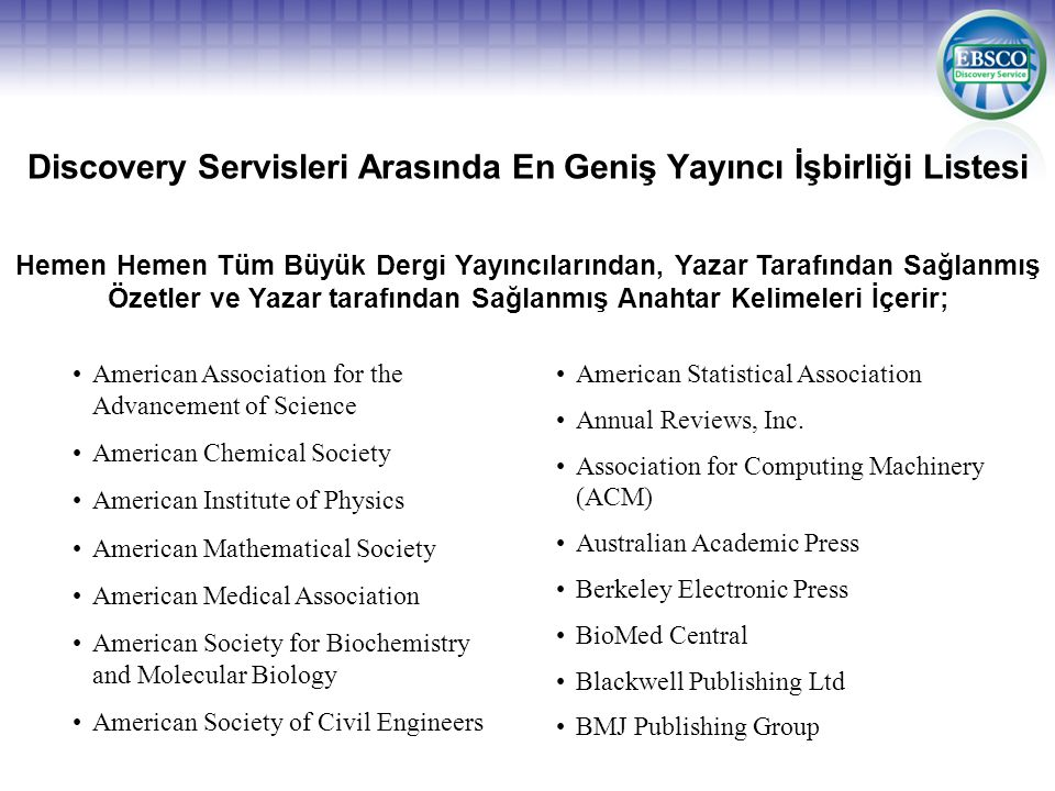 Discovery Servisleri Arasında En Geniş Yayıncı İşbirliği Listesi Hemen Hemen Tüm Büyük Dergi Yayıncılarından, Yazar Tarafından Sağlanmış Özetler ve Yazar tarafından Sağlanmış Anahtar Kelimeleri İçerir; American Association for the Advancement of Science American Chemical Society American Institute of Physics American Mathematical Society American Medical Association American Society for Biochemistry and Molecular Biology American Society of Civil Engineers American Statistical Association Annual Reviews, Inc.