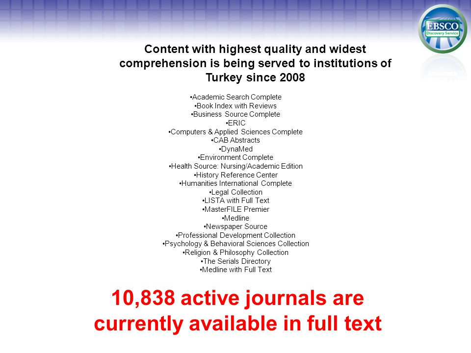 Content with highest quality and widest comprehension is being served to institutions of Turkey since 2008 Academic Search Complete Book Index with Reviews Business Source Complete ERIC Computers & Applied Sciences Complete CAB Abstracts DynaMed Environment Complete Health Source: Nursing/Academic Edition History Reference Center Humanities International Complete Legal Collection LISTA with Full Text MasterFILE Premier Medline Newspaper Source Professional Development Collection Psychology & Behavioral Sciences Collection Religion & Philosophy Collection The Serials Directory Medline with Full Text 10,838 active journals are currently available in full text