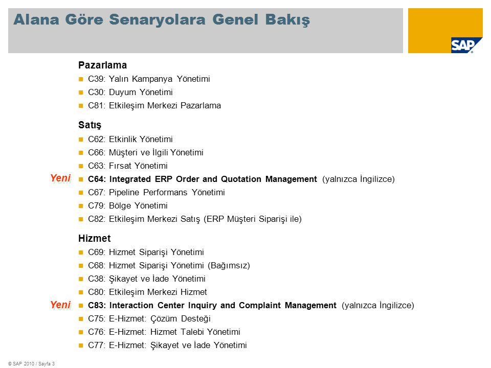 © SAP 2010 / Sayfa 3 Alana Göre Senaryolara Genel Bakış Pazarlama C39: Yalın Kampanya Yönetimi C30: Duyum Yönetimi C81: Etkileşim Merkezi Pazarlama Satış C62: Etkinlik Yönetimi C66: Müşteri ve İlgili Yönetimi C63: Fırsat Yönetimi C64: Integrated ERP Order and Quotation Management (yalnızca İngilizce) C67: Pipeline Performans Yönetimi C79: Bölge Yönetimi C82: Etkileşim Merkezi Satış (ERP Müşteri Siparişi ile) Hizmet C69: Hizmet Siparişi Yönetimi C68: Hizmet Siparişi Yönetimi (Bağımsız) C38: Şikayet ve İade Yönetimi C80: Etkileşim Merkezi Hizmet C83: Interaction Center Inquiry and Complaint Management (yalnızca İngilizce) C75: E-Hizmet: Çözüm Desteği C76: E-Hizmet: Hizmet Talebi Yönetimi C77: E-Hizmet: Şikayet ve İade Yönetimi Yeni