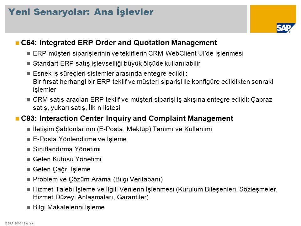 © SAP 2010 / Sayfa 4 Yeni Senaryolar: Ana İşlevler C64: Integrated ERP Order and Quotation Management ERP müşteri siparişlerinin ve tekliflerin CRM WebClient UI de işlenmesi Standart ERP satış işlevselliği büyük ölçüde kullanılabilir Esnek iş süreçleri sistemler arasında entegre edildi : Bir fırsat herhangi bir ERP teklif ve müşteri siparişi ile konfigüre edildikten sonraki işlemler CRM satış araçları ERP teklif ve müşteri siparişi iş akışına entegre edildi: Çapraz satış, yukarı satış, İlk n listesi C83: Interaction Center Inquiry and Complaint Management İletişim Şablonlarının (E-Posta, Mektup) Tanımı ve Kullanımı E-Posta Yönlendirme ve İşleme Sınıflandırma Yönetimi Gelen Kutusu Yönetimi Gelen Çağrı İşleme Problem ve Çözüm Arama (Bilgi Veritabanı) Hizmet Talebi İşleme ve İlgili Verilerin İşlenmesi (Kurulum Bileşenleri, Sözleşmeler, Hizmet Düzeyi Anlaşmaları, Garantiler) Bilgi Makalelerini İşleme