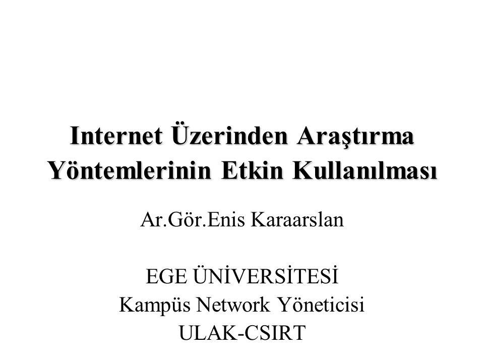 Internet Üzerinden Araştırma Yöntemlerinin Etkin Kullanılması Ar.Gör.Enis Karaarslan EGE ÜNİVERSİTESİ Kampüs Network Yöneticisi ULAK-CSIRT