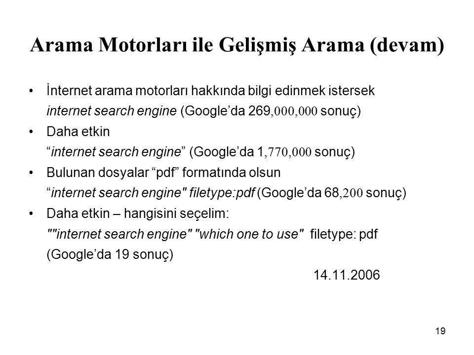 19 Arama Motorları ile Gelişmiş Arama (devam) İnternet arama motorları hakkında bilgi edinmek istersek internet search engine (Google'da 269,000,000 sonuç) Daha etkin internet search engine (Google'da 1,770,000 sonuç) Bulunan dosyalar pdf formatında olsun internet search engine filetype:pdf (Google'da 68,200 sonuç) Daha etkin – hangisini seçelim: internet search engine which one to use filetype: pdf (Google'da 19 sonuç) 14.11.2006