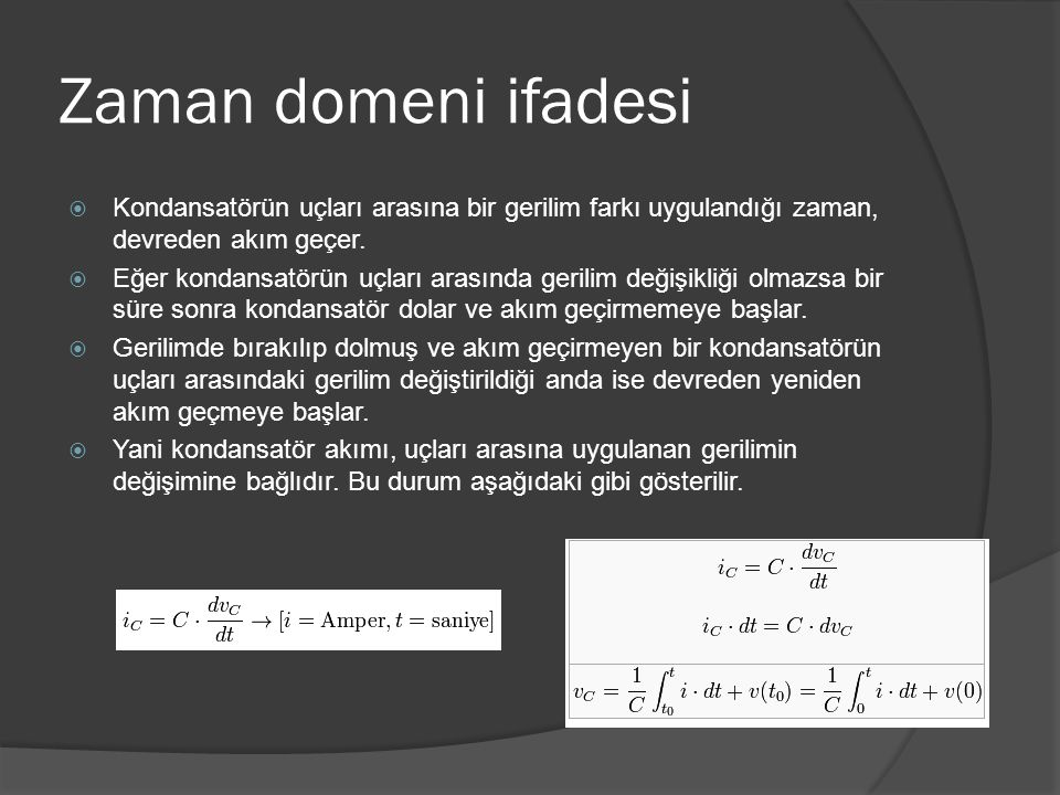 Zaman domeni ifadesi  Kondansatörün uçları arasına bir gerilim farkı uygulandığı zaman, devreden akım geçer.  Eğer kondansatörün uçları arasında ger