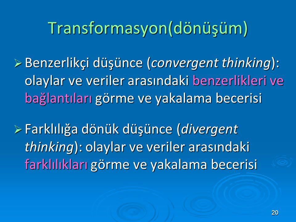 20 Transformasyon(dönüşüm)  Benzerlikçi düşünce (convergent thinking): olaylar ve veriler arasındaki benzerlikleri ve bağlantıları görme ve yakalama