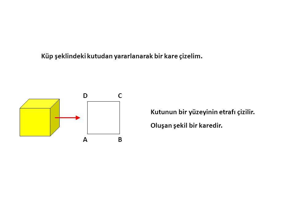 Küp şeklindeki kutudan yararlanarak bir kare çizelim. AB CD Kutunun bir yüzeyinin etrafı çizilir. Oluşan şekil bir karedir.