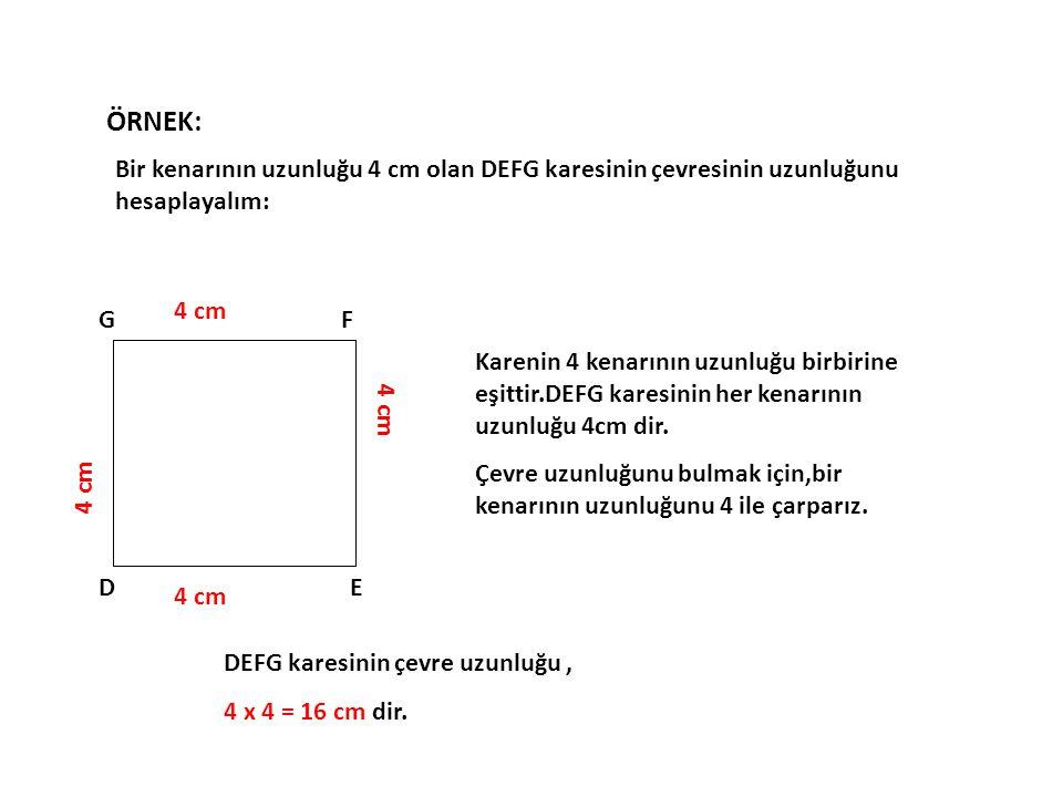 DE FG 4 cm Karenin 4 kenarının uzunluğu birbirine eşittir.DEFG karesinin her kenarının uzunluğu 4cm dir. Çevre uzunluğunu bulmak için,bir kenarının uz