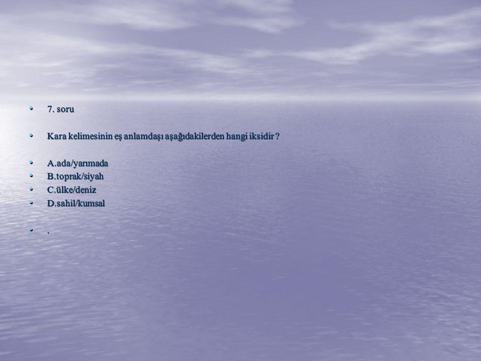 7. soru 7. soru Kara kelimesinin eş anlamdaşı aşağıdakilerden hangi iksidir ? Kara kelimesinin eş anlamdaşı aşağıdakilerden hangi iksidir ? A.ada/yarı
