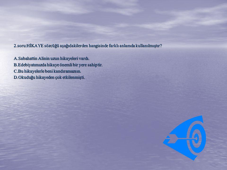 2.soru:HİKAYE sözcüğü aşağıdakilerden hangisinde farklı anlamda kullanılmıştır? A.Sabahattin Alinin uzun hikayeleri vardı. B.Edebiyatımızda hikaye öne