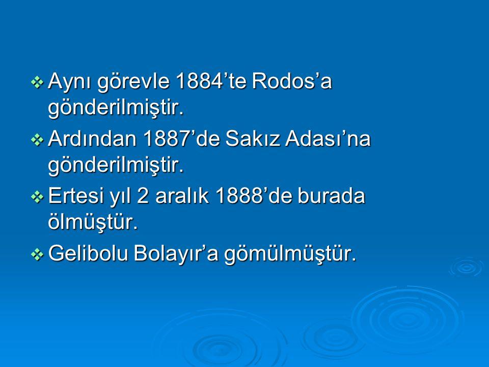  Aynı görevle 1884'te Rodos'a gönderilmiştir.  Ardından 1887'de Sakız Adası'na gönderilmiştir.  Ertesi yıl 2 aralık 1888'de burada ölmüştür.  Geli
