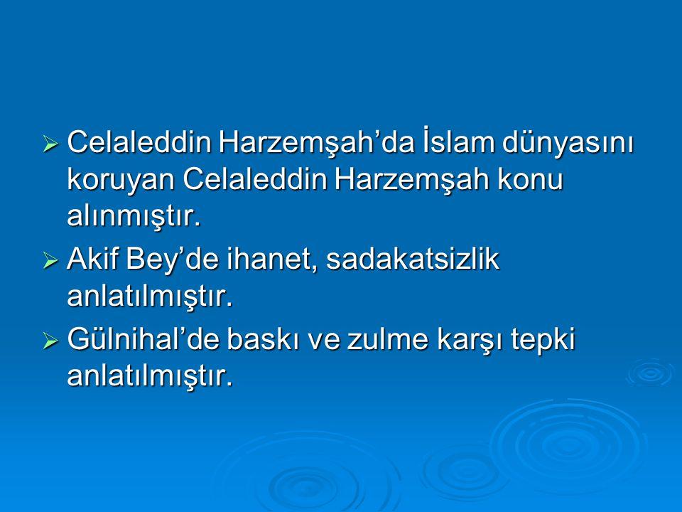  Celaleddin Harzemşah'da İslam dünyasını koruyan Celaleddin Harzemşah konu alınmıştır.  Akif Bey'de ihanet, sadakatsizlik anlatılmıştır.  Gülnihal'