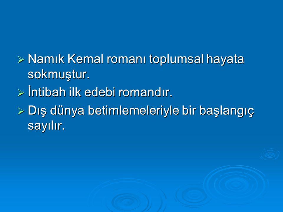  Namık Kemal romanı toplumsal hayata sokmuştur.  İntibah ilk edebi romandır.  Dış dünya betimlemeleriyle bir başlangıç sayılır.