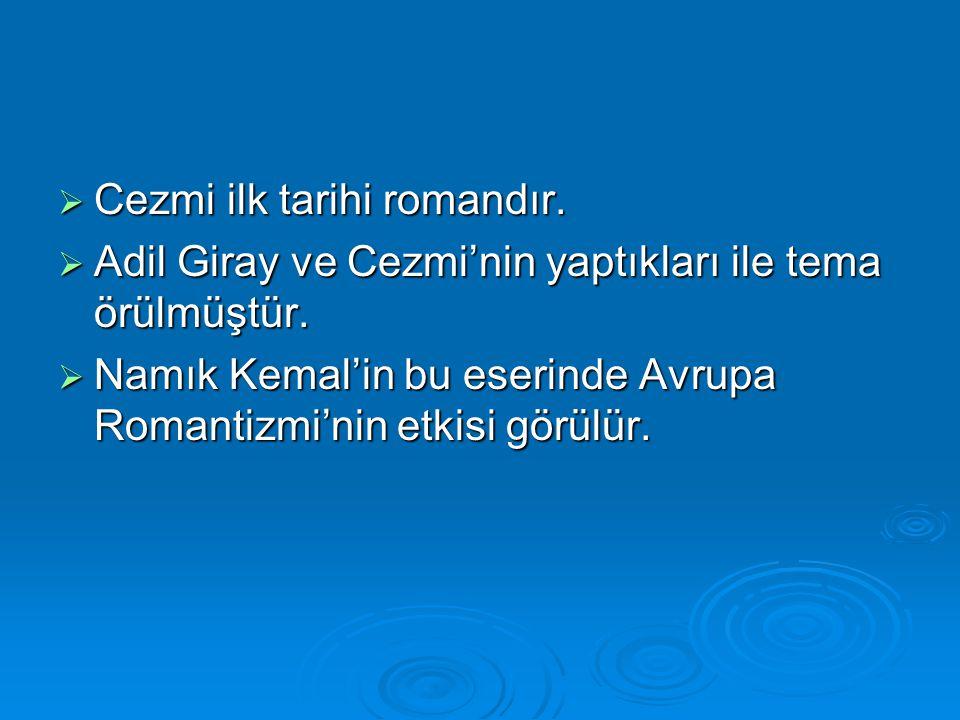  Cezmi ilk tarihi romandır.  Adil Giray ve Cezmi'nin yaptıkları ile tema örülmüştür.  Namık Kemal'in bu eserinde Avrupa Romantizmi'nin etkisi görül