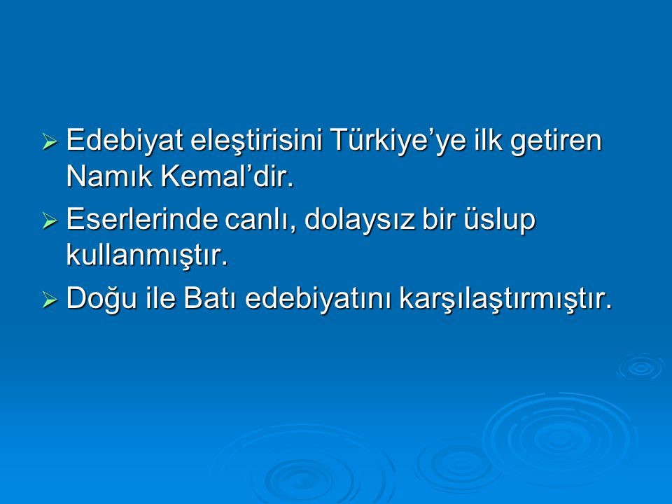  Edebiyat eleştirisini Türkiye'ye ilk getiren Namık Kemal'dir.  Eserlerinde canlı, dolaysız bir üslup kullanmıştır.  Doğu ile Batı edebiyatını karş