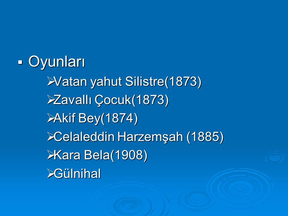  Oyunları  Vatan yahut Silistre(1873)  Zavallı Çocuk(1873)  Akif Bey(1874)  Celaleddin Harzemşah (1885)  Kara Bela(1908)  Gülnihal