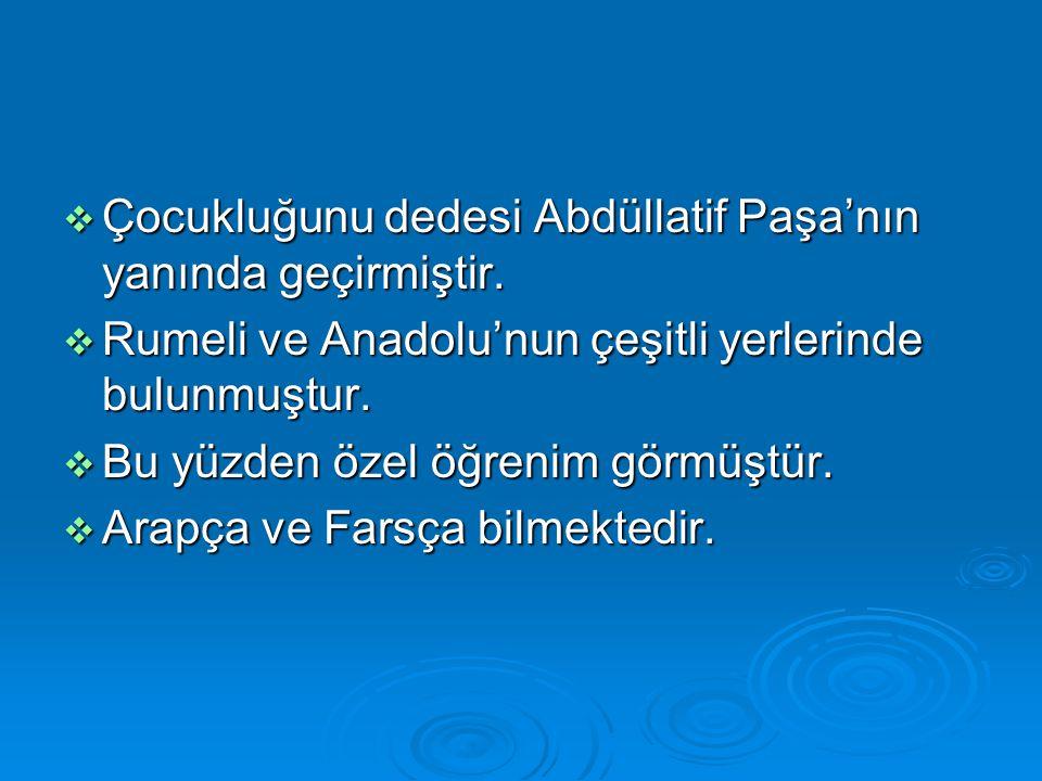 Çocukluğunu dedesi Abdüllatif Paşa'nın yanında geçirmiştir.  Rumeli ve Anadolu'nun çeşitli yerlerinde bulunmuştur.  Bu yüzden özel öğrenim görmüşt