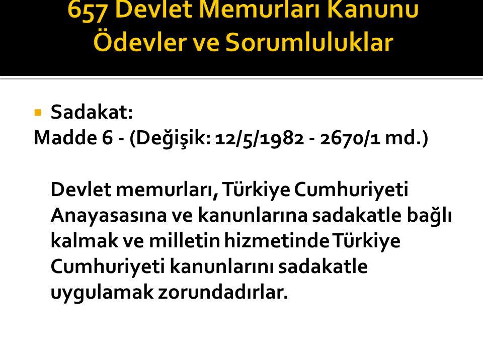  Sadakat: Madde 6 - (Değişik: 12/5/1982 - 2670/1 md.) Devlet memurları, Türkiye Cumhuriyeti Anayasasına ve kanunlarına sadakatle bağlı kalmak ve milletin hizmetinde Türkiye Cumhuriyeti kanunlarını sadakatle uygulamak zorundadırlar.