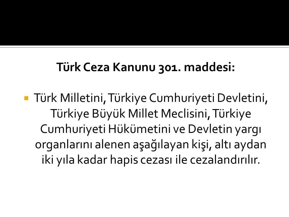Türk Ceza Kanunu 301. maddesi:  Türk Milletini, Türkiye Cumhuriyeti Devletini, Türkiye Büyük Millet Meclisini, Türkiye Cumhuriyeti Hükümetini ve Devl