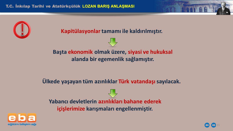 T.C. İnkılap Tarihi ve Atatürkçülük LOZAN BARIŞ ANLAŞMASI 11 Kapitülasyonlar tamamı ile kaldırılmıştır. Ülkede yaşayan tüm azınlıklar Türk vatandaşı s