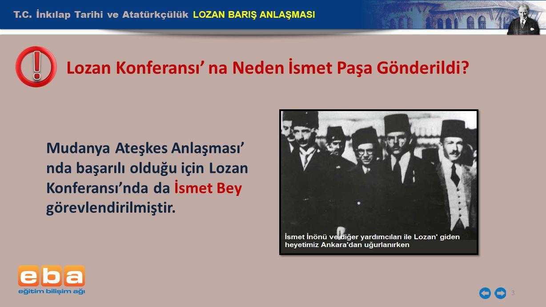 T.C. İnkılap Tarihi ve Atatürkçülük LOZAN BARIŞ ANLAŞMASI 3 Lozan Konferansı' na Neden İsmet Paşa Gönderildi? Mudanya Ateşkes Anlaşması' nda başarılı