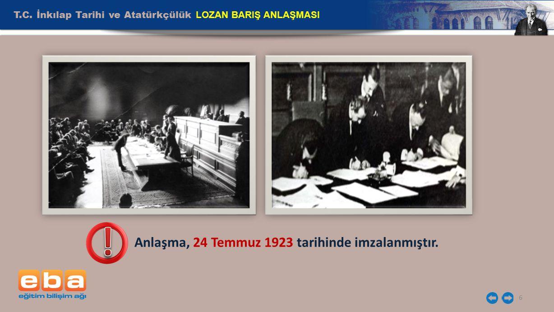 T.C. İnkılap Tarihi ve Atatürkçülük LOZAN BARIŞ ANLAŞMASI 6 Anlaşma, 24 Temmuz 1923 tarihinde imzalanmıştır.