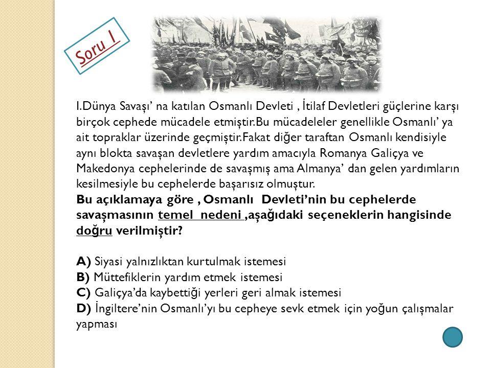 Soru 1 I.Dünya Savaşı' na katılan Osmanlı Devleti, İ tilaf Devletleri güçlerine karşı birçok cephede mücadele etmiştir.Bu mücadeleler genellikle Osman