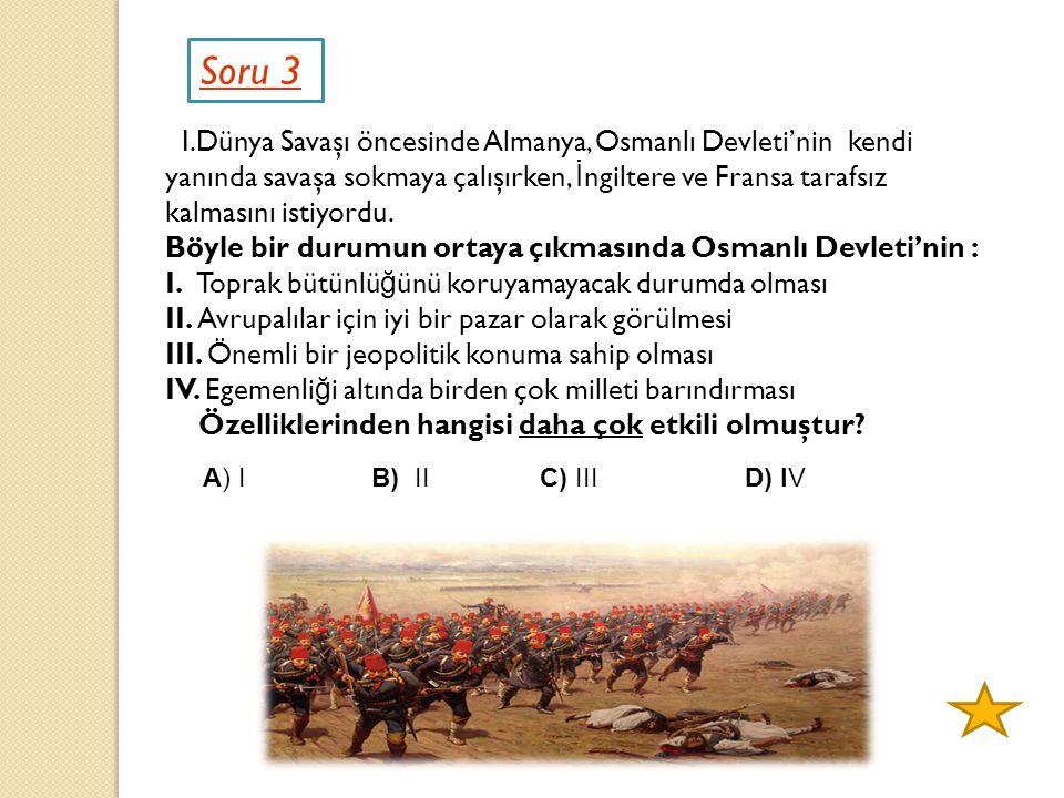 Soru 3 I.Dünya Savaşı öncesinde Almanya, Osmanlı Devleti'nin kendi yanında savaşa sokmaya çalışırken, İ ngiltere ve Fransa tarafsız kalmasını istiyord
