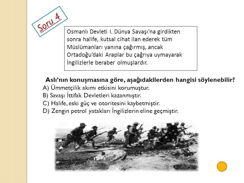 Soru 4 Osmanlı Devleti I. Dünya Savaşı'na girdikten sonra halife, kutsal cihat ilan ederek tüm Müslümanları yanına çağırmış, ancak Ortadoğu'daki Arapl