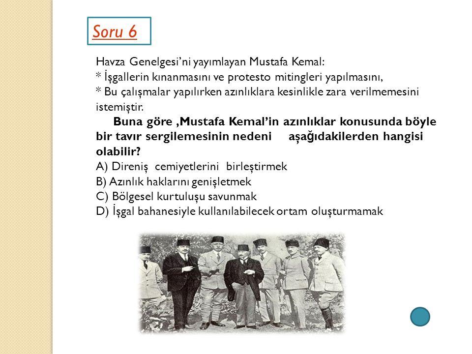 Soru 6 Havza Genelgesi'ni yayımlayan Mustafa Kemal: * İ şgallerin kınanmasını ve protesto mitingleri yapılmasını, * Bu çalışmalar yapılırken azınlıkla