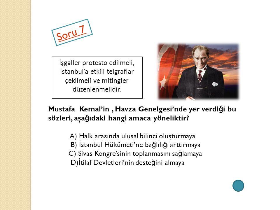 Soru 7 İşgaller protesto edilmeli, İstanbul'a etkili telgraflar çekilmeli ve mitingler düzenlenmelidir. Mustafa Kemal'in, Havza Genelgesi'nde yer verd