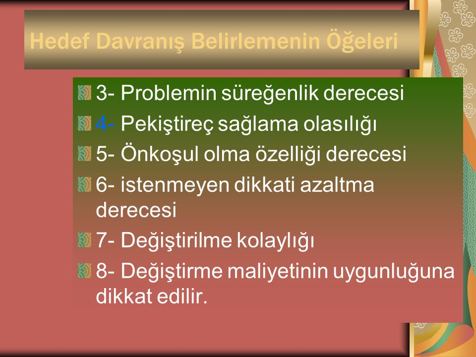 Hedef Davranış Belirlemenin Öğeleri 3- Problemin süreğenlik derecesi 4- Pekiştireç sağlama olasılığı 5- Önkoşul olma özelliği derecesi 6- istenmeyen d