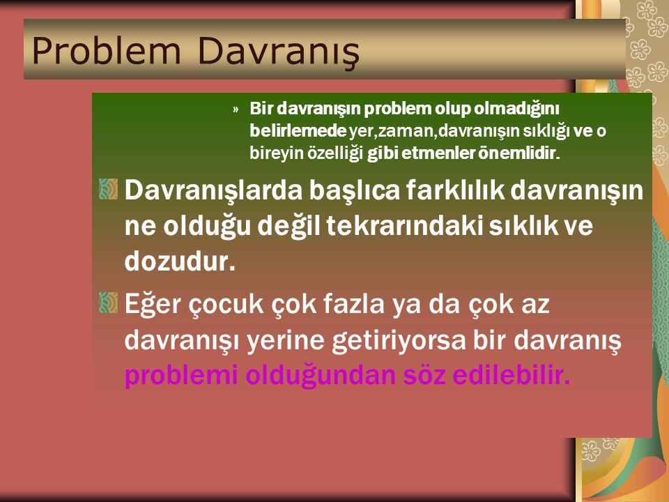Problem Davranış »Bir davranışın problem olup olmadığını belirlemede yer,zaman,davranışın sıklığı ve o bireyin özelliği gibi etmenler önemlidir. Davra